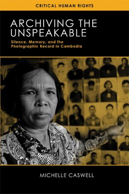 Book Archiving The Unspeakable: Silence, Memory, And The Photographic Record In Cambodia by Michelle Caswell