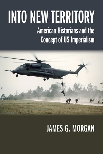 Into New Territory: American Historians And The Concept Of Us Imperialism by James G. Morgan