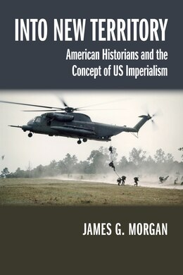 Book Into New Territory: American Historians And The Concept Of Us Imperialism by James G. Morgan