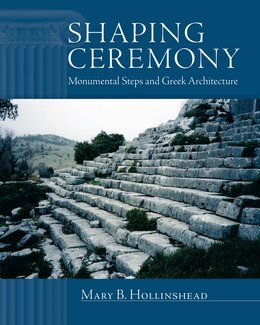 Book Shaping Ceremony: Monumental Steps And Greek Architecture by Mary B. Hollinshead