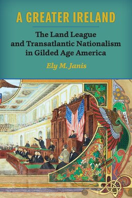 Book A Greater Ireland: The Land League And Transatlantic Nationalism In Gilded Age America by Ely M. Janis