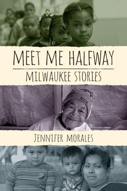 Book Meet Me Halfway: Milwaukee Stories by Jennifer Morales