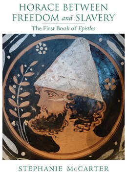 Book Horace Between Freedom And Slavery: The First Book Of Epistles by Stephanie Mccarter