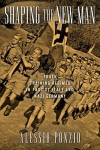 Shaping The New Man: Youth Training Regimes In Fascist Italy And Nazi Germany