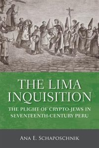 Book The Lima Inquisition: The Plight Of Crypto-jews In Seventeenth-century Peru by Ana E. Schaposchnik