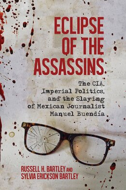 Book Eclipse Of The Assassins: The Cia, Imperial Politics, And The Slaying Of Mexican Journalist Manuel… by Russell H. Bartley
