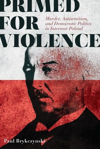 Primed For Violence: Murder, Antisemitism, And Democratic Politics In Interwar Poland by Paul Brykczynski