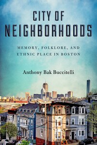 City Of Neighborhoods: Memory, Folklore, And Ethnic Place In Boston