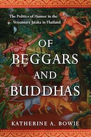 Book Of Beggars And Buddhas: The Politics Of Humor In The Vessantara Jataka In Thailand by Katherine A. Bowie