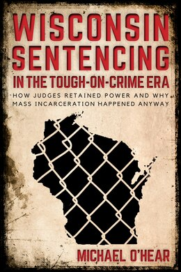 Book Wisconsin Sentencing In The Tough-on-crime Era: How Judges Retained Power And Why Mass… by Michael M. O?hear
