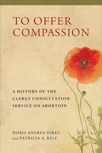 To Offer Compassion: A History Of The Clergy Consultation Service On Abortion by Doris Andrea Dirks