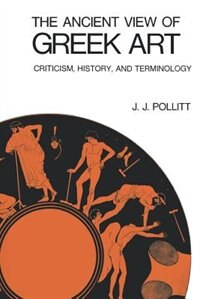 Book The Ancient View Of Greek Art: Criticism, History, And Terminology by J. J. Pollitt