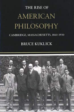 Book The Rise of American Philosophy: Cambridge, Massachusetts, 1860-1930 by Bruce Kuklick