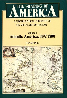 Book The Shaping of America: A Geographical Perspective on 500 Years of History, Volume 1: Atlantic… by D. W. Meinig