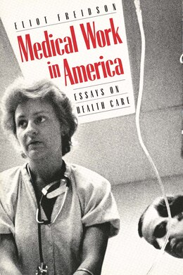 Book Medical Work in America: Essays on Health Care by Eliot Freidson