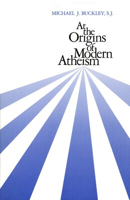 Book At the Origins of Modern Atheism by Michael J. Buckley