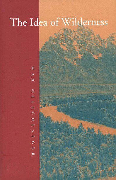 The Idea of Wilderness: From Prehistory to the Age of Ecology by Max Oelschlaeger