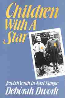Children with a Star: Jewish Youth in Nazi Europe by Debórah Dwork