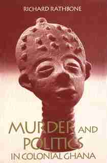 Murder and Politics in Colonial Ghana by Richard Rathbone