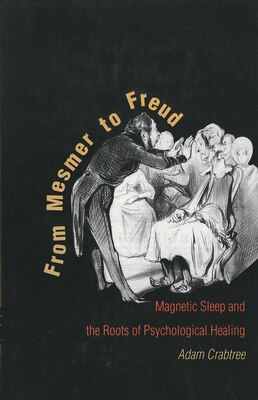 Book From Mesmer to Freud: Magnetic Sleep and the Roots of Psychological Healing by Adam Crabtree
