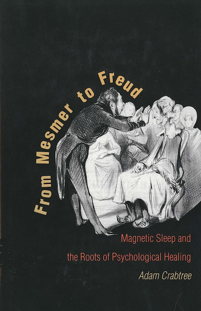 From Mesmer to Freud: Magnetic Sleep and the Roots of Psychological Healing by Adam Crabtree