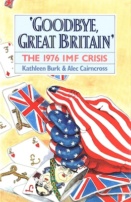 Book Goodbye, Great Britain: The 1976 IMF Crisis by Kathleen Burk