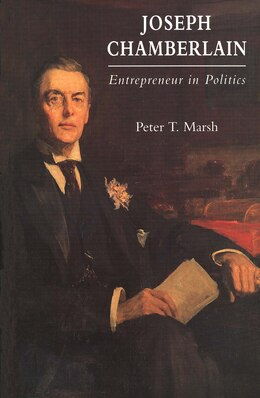 Book Joseph Chamberlain: Entrepreneur in Politics by Peter Marsh