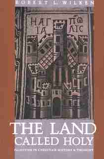 The Land Called Holy: Palestine in Christian History and Thought by Robert Louis Wilken