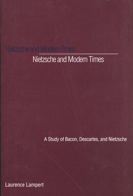 Book Nietzsche and Modern Times: A Study of Bacon, Descartes, and Nietzsche by Laurence Lampert