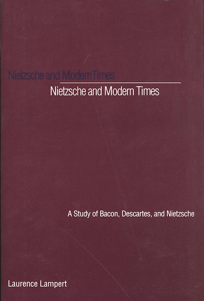 Nietzsche and Modern Times: A Study of Bacon, Descartes, and Nietzsche by Laurence Lampert