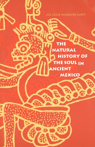 The Natural History of the Soul in Ancient Mexico by Jill Leslie McKeever Furst