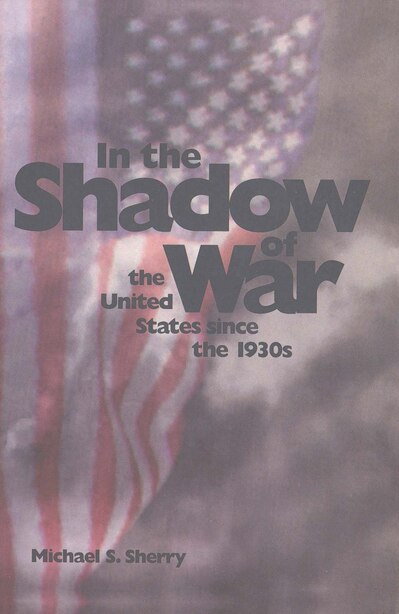 In the Shadow of War: The United States since the 1930s by Michael S. Sherry