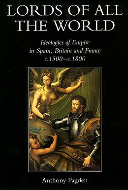 Book Lords of all the World: Ideologies of Empire in Spain, Britain and France c.1500-c.1800 by Anthony Pagden