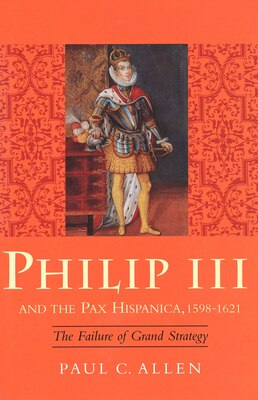 Book Philip III and the Pax Hispanica, 1598-1621: The Failure of Grand Strategy by Paul Allen