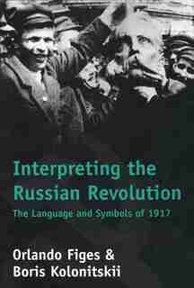 Interpreting the Russian Revolution: The Language and Symbols of 1917 by Orlando Figes