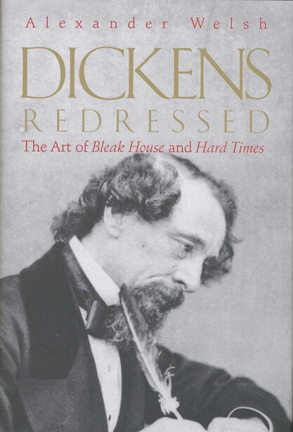 Dickens Redressed: The Art of Bleak House and Hard Times by Alexander Welsh