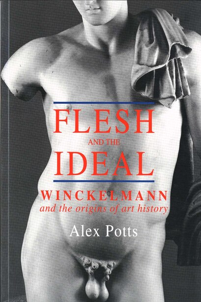 Flesh and the Ideal: Winckelmann and the Origins of Art History by Alex Potts