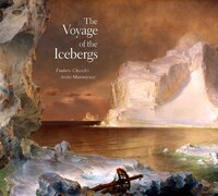 The Voyage of the Icebergs: Frederic Church?s Arctic Masterpiece
