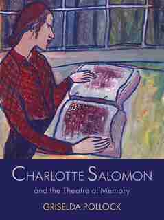 Charlotte Salomon And The Theatre Of Memory: The Nameless Artist In The Theatre Of Memory 1940-1943 by Griselda Pollock