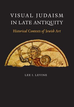 Book Visual Judaism in Late Antiquity: Historical Contexts of Jewish Art by Lee I. Levine