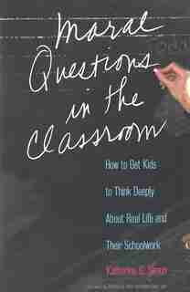 Moral Questions in the Classroom: How to Get Kids to Think Deeply About Real Life and Their Schoolwork by Katherine G. Simon