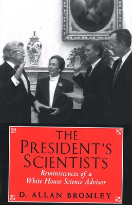 Book The President?s Scientists: Reminiscences of a White House Science Advisor by D. Allan Bromley