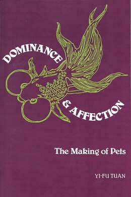 Book Dominance and Affection: The Making of Pets by Yi-fu Tuan