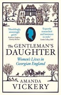 The Gentleman's Daughter: Women`s Lives in Georgian England