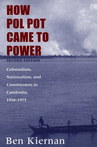 How Pol Pot Came To Power: Colonialism, Nationalism, And Communism In Cambodia, 1930-1975; Second Edition by BEN KIERNAN