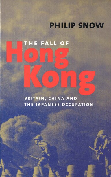 The Fall Of Hong Kong: Britain, China, And The Japanese Occupation by Philip Snow