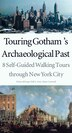Touring Gotham?s Archaeological Past: 8 Self-Guided Walking Tours through New York City by Diana Dizerega Wall