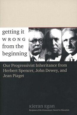 Book Getting It Wrong From The Beginning: Our Progressivist Inheritance From Herbert Spencer, John Dewey… by Kieran Egan