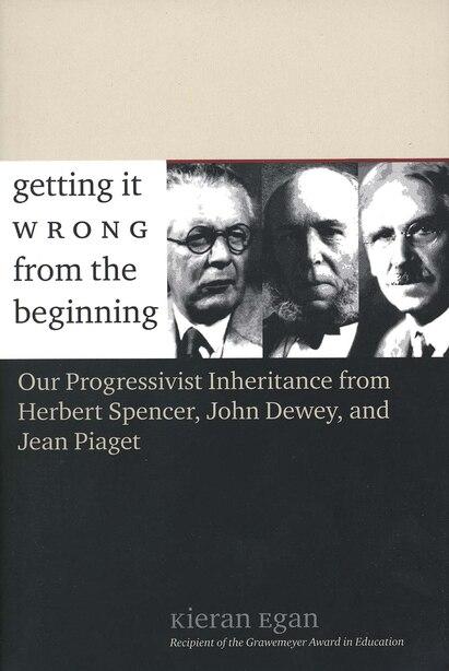 Getting It Wrong From The Beginning: Our Progressivist Inheritance From Herbert Spencer, John Dewey, And Jean Piaget by Kieran Egan