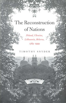 Book The Reconstruction of Nations: Poland, Ukraine, Lithuania, Belarus, 1569?1999 by Timothy Snyder